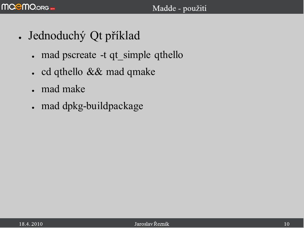 18.4. 2010Jaroslav Řezník10 Madde - použití ● Jednoduchý Qt příklad ● mad pscreate -t qt_simple qthello ● cd qthello && mad qmake ● mad make ● mad dpk