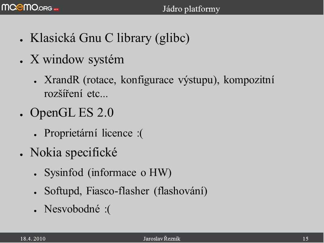 18.4. 2010Jaroslav Řezník15 Jádro platformy ● Klasická Gnu C library (glibc) ● X window systém ● XrandR (rotace, konfigurace výstupu), kompozitní rozš