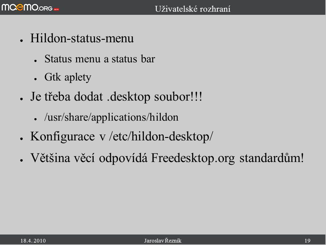 18.4. 2010Jaroslav Řezník19 Uživatelské rozhraní ● Hildon-status-menu ● Status menu a status bar ● Gtk aplety ● Je třeba dodat.desktop soubor!!! ● /us