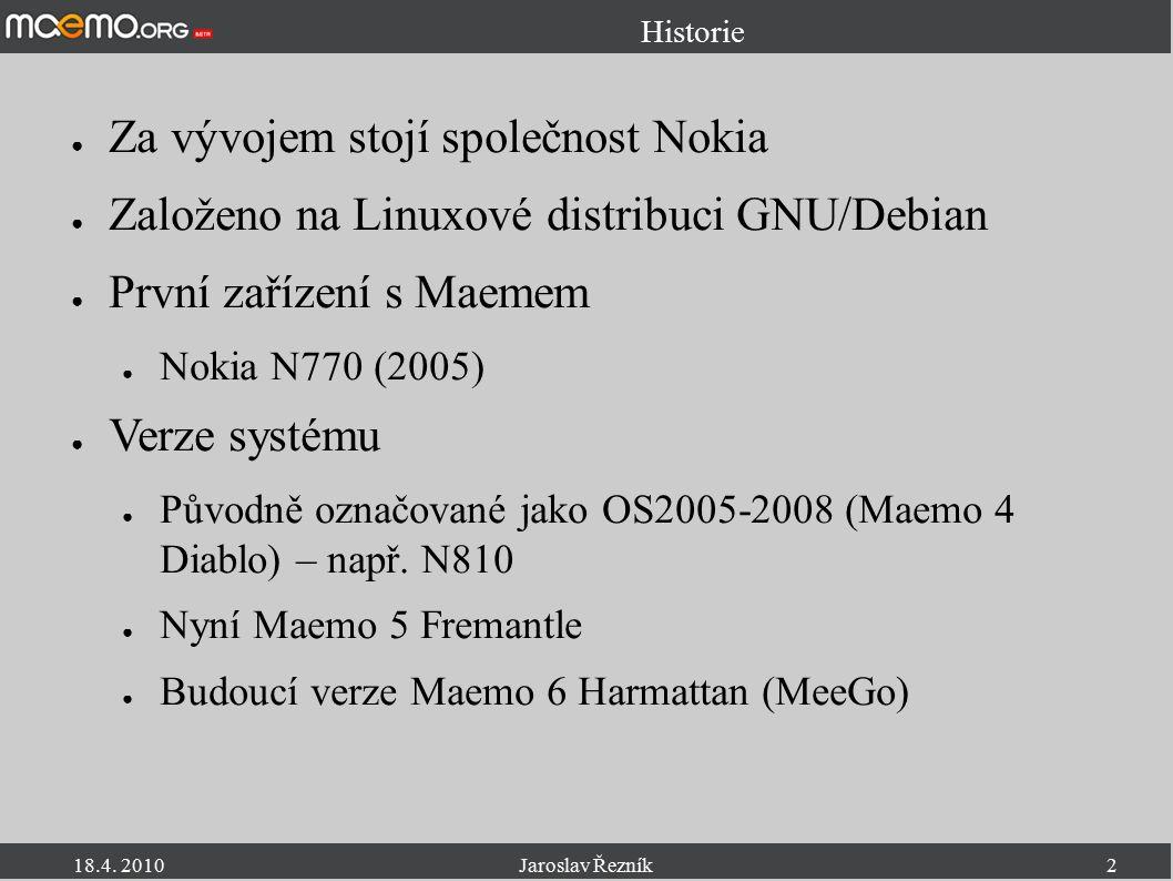 18.4. 2010Jaroslav Řezník2 Historie ● Za vývojem stojí společnost Nokia ● Založeno na Linuxové distribuci GNU/Debian ● První zařízení s Maemem ● Nokia