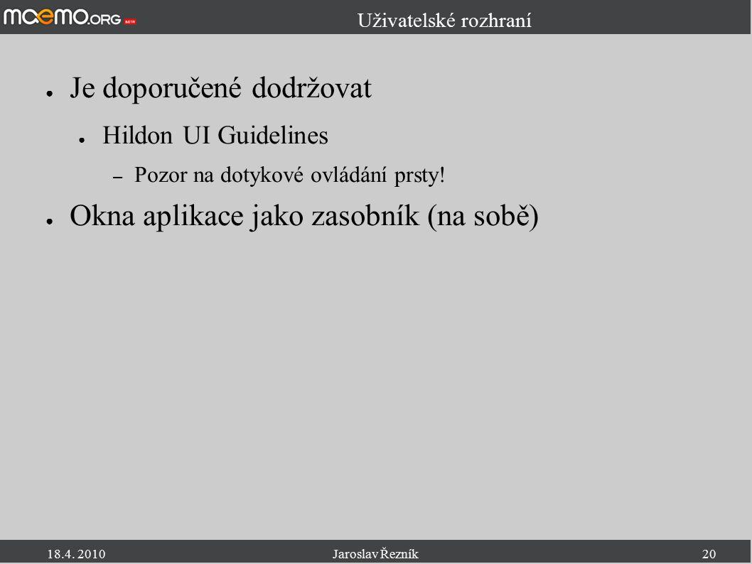 18.4. 2010Jaroslav Řezník20 Uživatelské rozhraní ● Je doporučené dodržovat ● Hildon UI Guidelines – Pozor na dotykové ovládání prsty! ● Okna aplikace