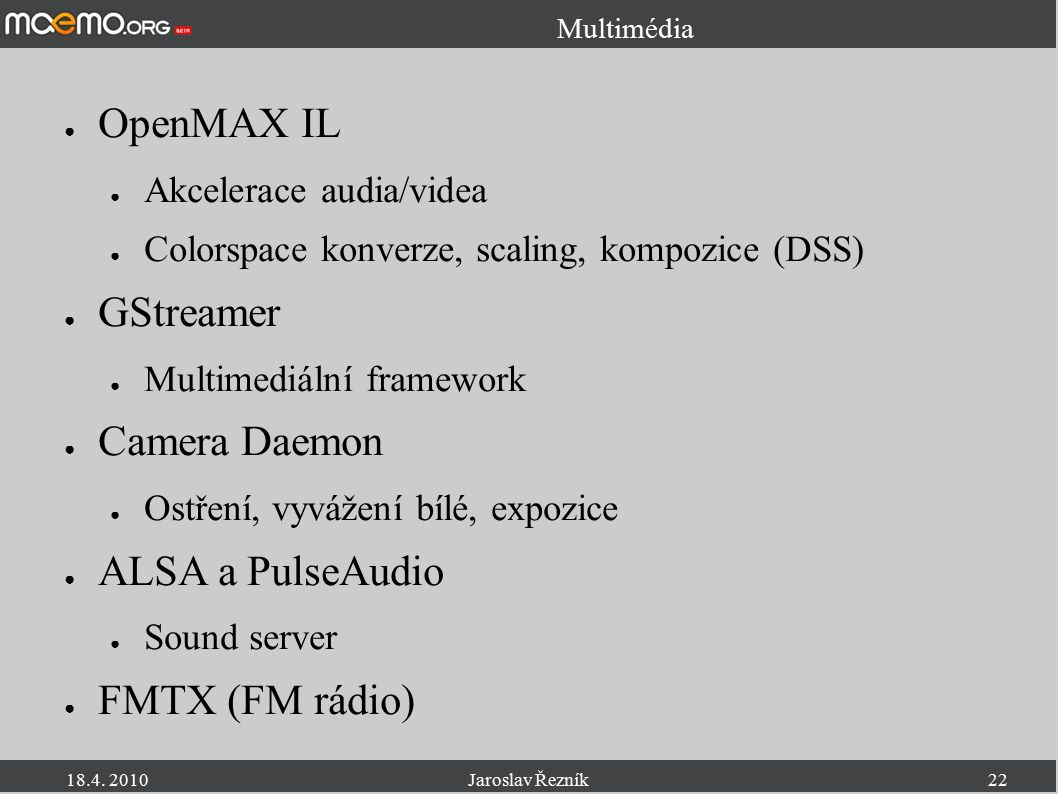 18.4. 2010Jaroslav Řezník22 Multimédia ● OpenMAX IL ● Akcelerace audia/videa ● Colorspace konverze, scaling, kompozice (DSS) ● GStreamer ● Multimediál