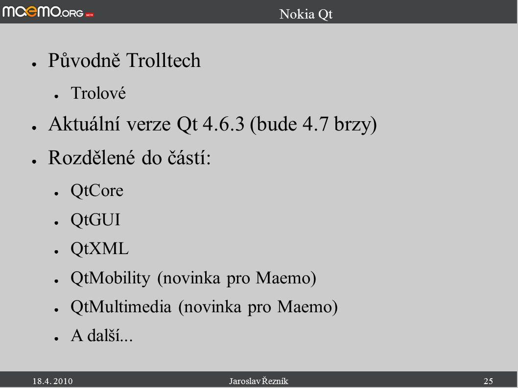 18.4. 2010Jaroslav Řezník25 Nokia Qt ● Původně Trolltech ● Trolové ● Aktuální verze Qt 4.6.3 (bude 4.7 brzy) ● Rozdělené do částí: ● QtCore ● QtGUI ●