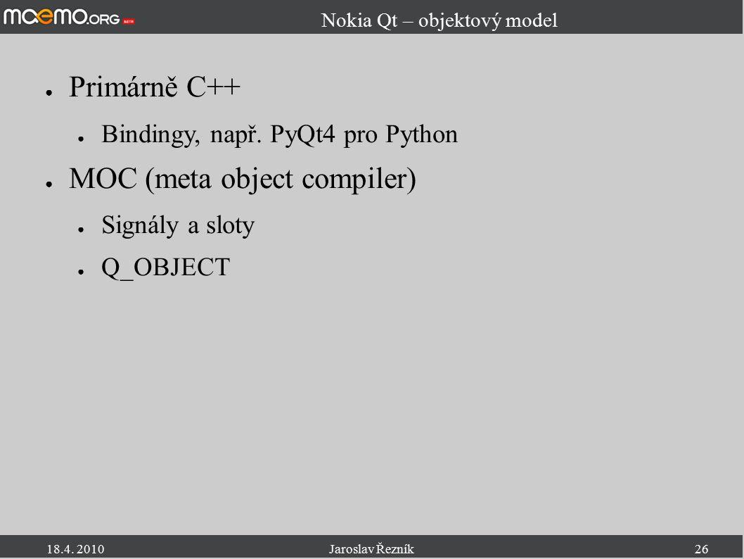18.4. 2010Jaroslav Řezník26 Nokia Qt – objektový model ● Primárně C++ ● Bindingy, např. PyQt4 pro Python ● MOC (meta object compiler) ● Signály a slot