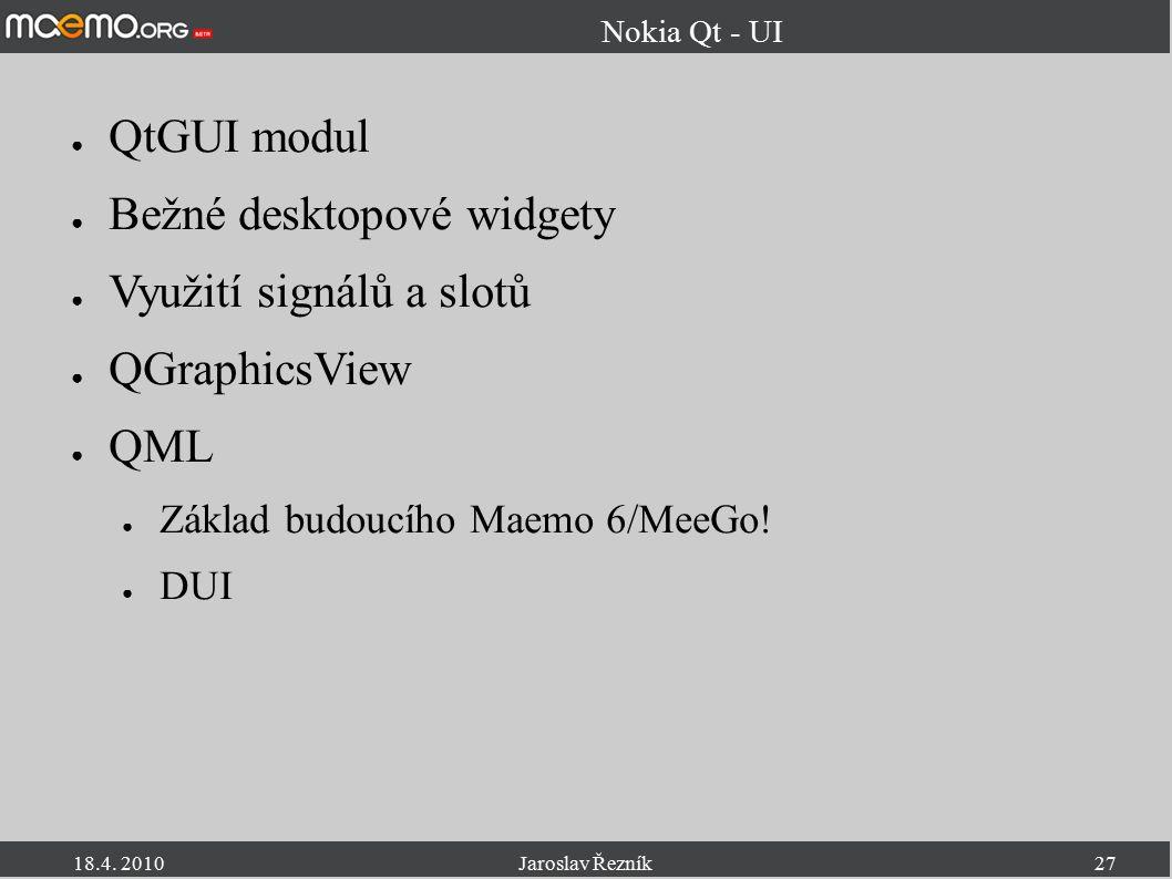 18.4. 2010Jaroslav Řezník27 Nokia Qt - UI ● QtGUI modul ● Bežné desktopové widgety ● Využití signálů a slotů ● QGraphicsView ● QML ● Základ budoucího