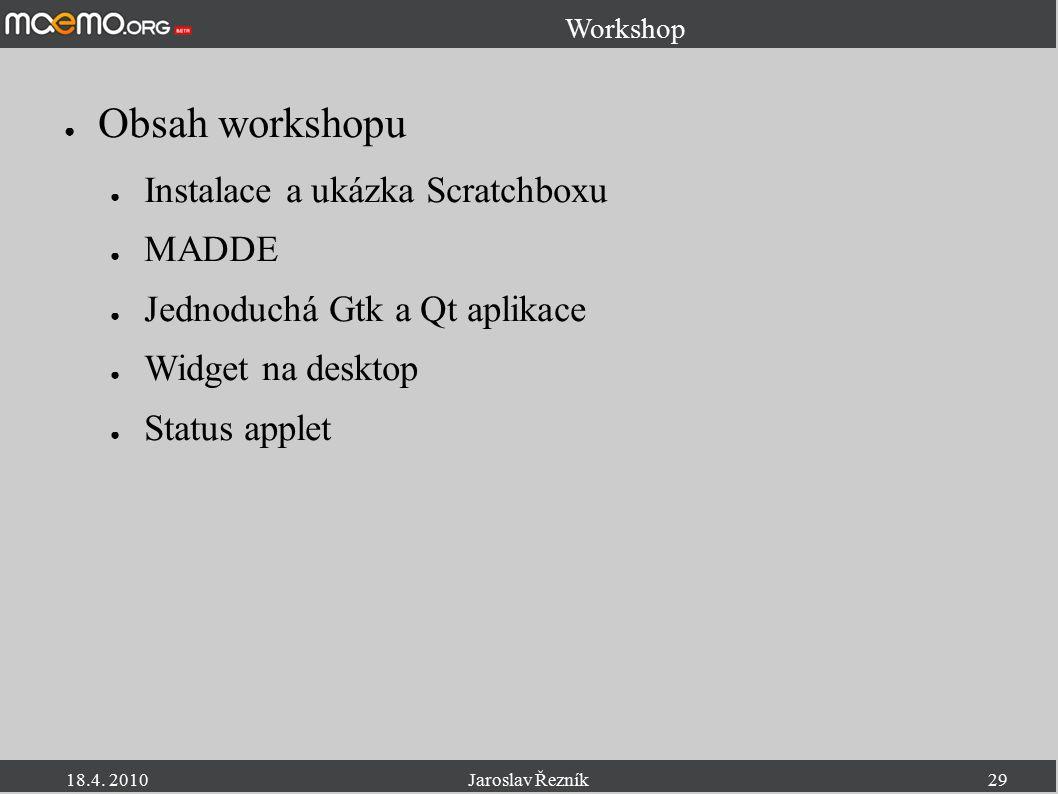 18.4. 2010Jaroslav Řezník29 Workshop ● Obsah workshopu ● Instalace a ukázka Scratchboxu ● MADDE ● Jednoduchá Gtk a Qt aplikace ● Widget na desktop ● S