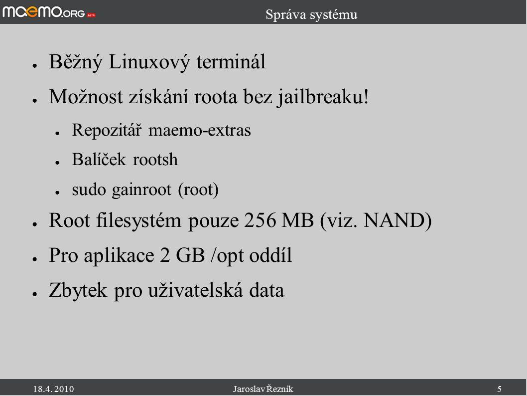 18.4. 2010Jaroslav Řezník5 Správa systému ● Běžný Linuxový terminál ● Možnost získání roota bez jailbreaku! ● Repozitář maemo-extras ● Balíček rootsh