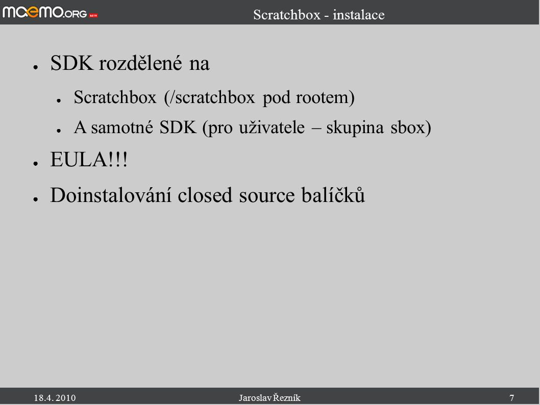 18.4. 2010Jaroslav Řezník7 Scratchbox - instalace ● SDK rozdělené na ● Scratchbox (/scratchbox pod rootem) ● A samotné SDK (pro uživatele – skupina sb