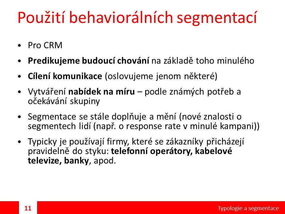 Použití behaviorálních segmentací Pro CRM Predikujeme budoucí chování na základě toho minulého Cílení komunikace (oslovujeme jenom některé) Vytváření nabídek na míru – podle známých potřeb a očekávání skupiny Segmentace se stále doplňuje a mění (nové znalosti o segmentech lidí (např.