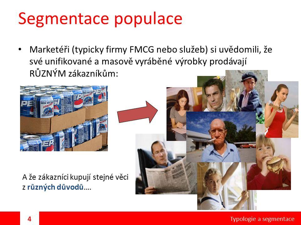 Segmentace populace Marketéři (typicky firmy FMCG nebo služeb) si uvědomili, že své unifikované a masově vyráběné výrobky prodávají RŮZNÝM zákazníkům: A že zákazníci kupují stejné věci z různých důvodů….