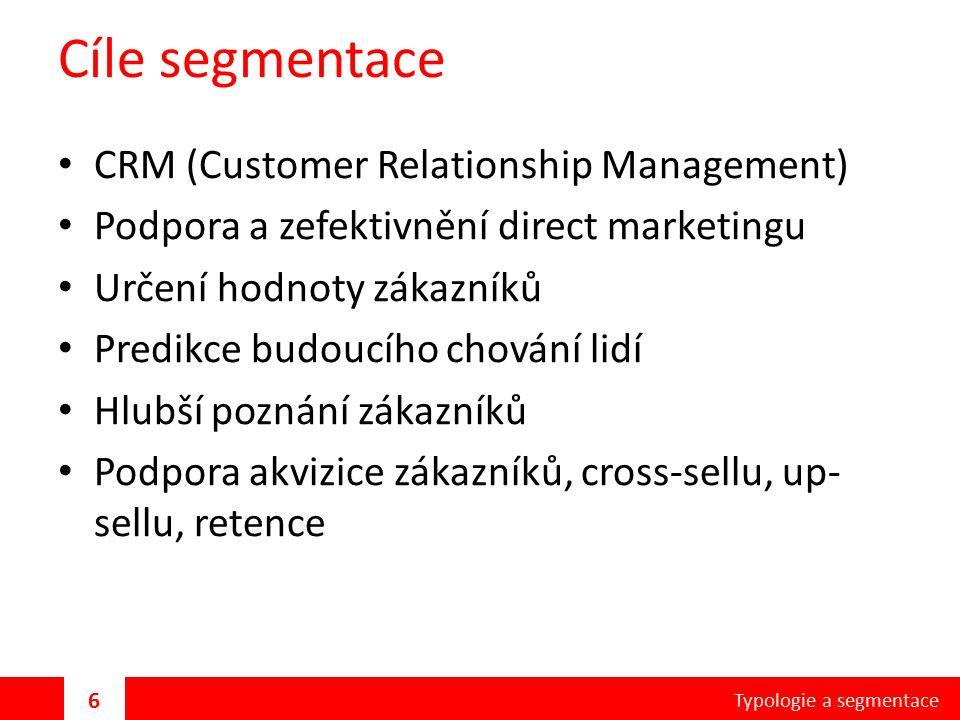 Cíle segmentace CRM (Customer Relationship Management) Podpora a zefektivnění direct marketingu Určení hodnoty zákazníků Predikce budoucího chování lidí Hlubší poznání zákazníků Podpora akvizice zákazníků, cross-sellu, up- sellu, retence Typologie a segmentace 6