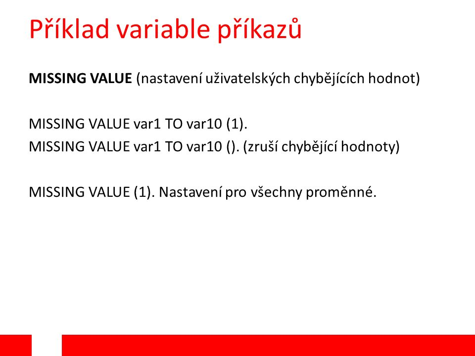 Příklad variable příkazů MISSING VALUE (nastavení uživatelských chybějících hodnot) MISSING VALUE var1 TO var10 (1). MISSING VALUE var1 TO var10 (). (
