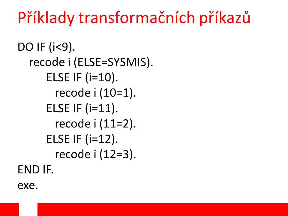 Příklady transformačních příkazů DO IF (i<9). recode i (ELSE=SYSMIS). ELSE IF (i=10). recode i (10=1). ELSE IF (i=11). recode i (11=2). ELSE IF (i=12)