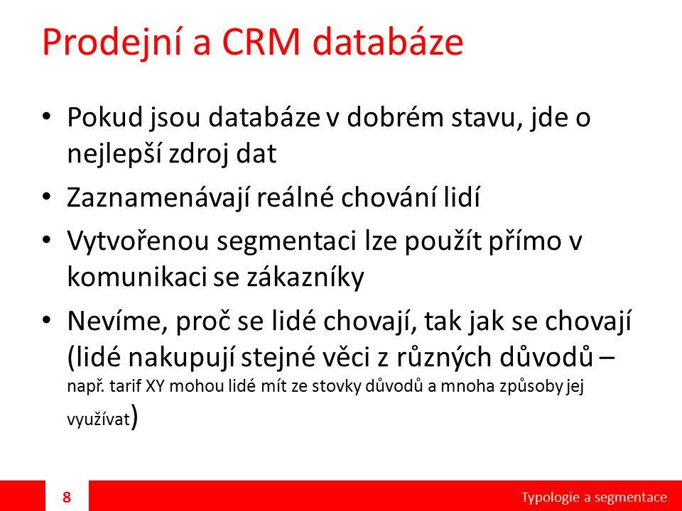Prodejní a CRM databáze Pokud jsou databáze v dobrém stavu, jde o nejlepší zdroj dat Zaznamenávají reálné chování lidí Vytvořenou segmentaci lze použít přímo v komunikaci se zákazníky Nevíme, proč se lidé chovají, tak jak se chovají (lidé nakupují stejné věci z různých důvodů – např.