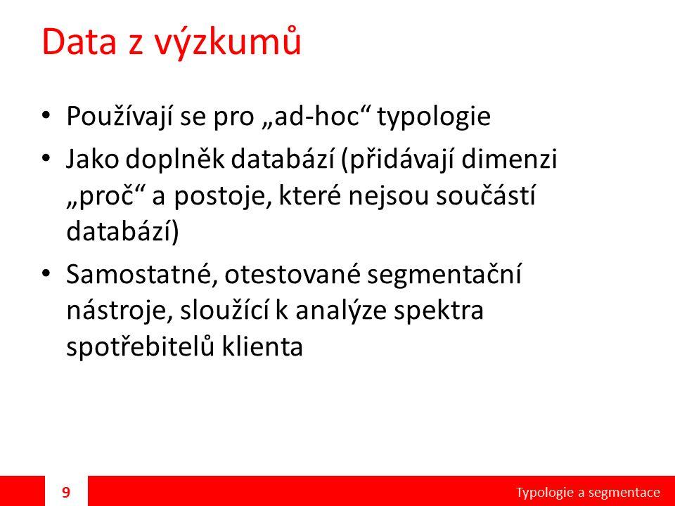 """Data z výzkumů Používají se pro """"ad-hoc typologie Jako doplněk databází (přidávají dimenzi """"proč a postoje, které nejsou součástí databází) Samostatné, otestované segmentační nástroje, sloužící k analýze spektra spotřebitelů klienta Typologie a segmentace 9"""