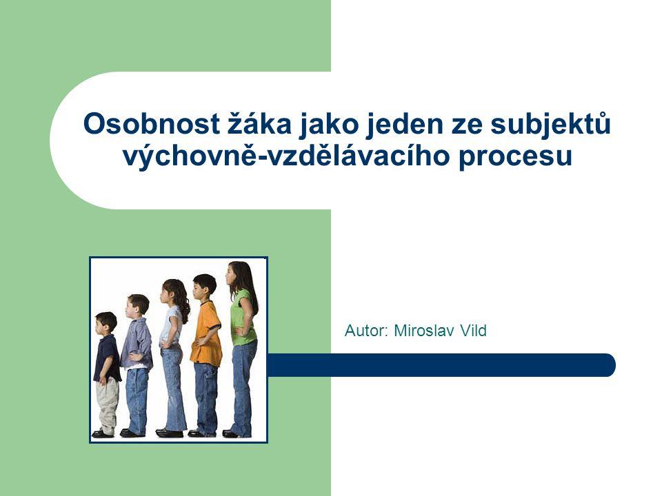 Osobnost žáka jako jeden ze subjektů výchovně-vzdělávacího procesu Autor: Miroslav Vild