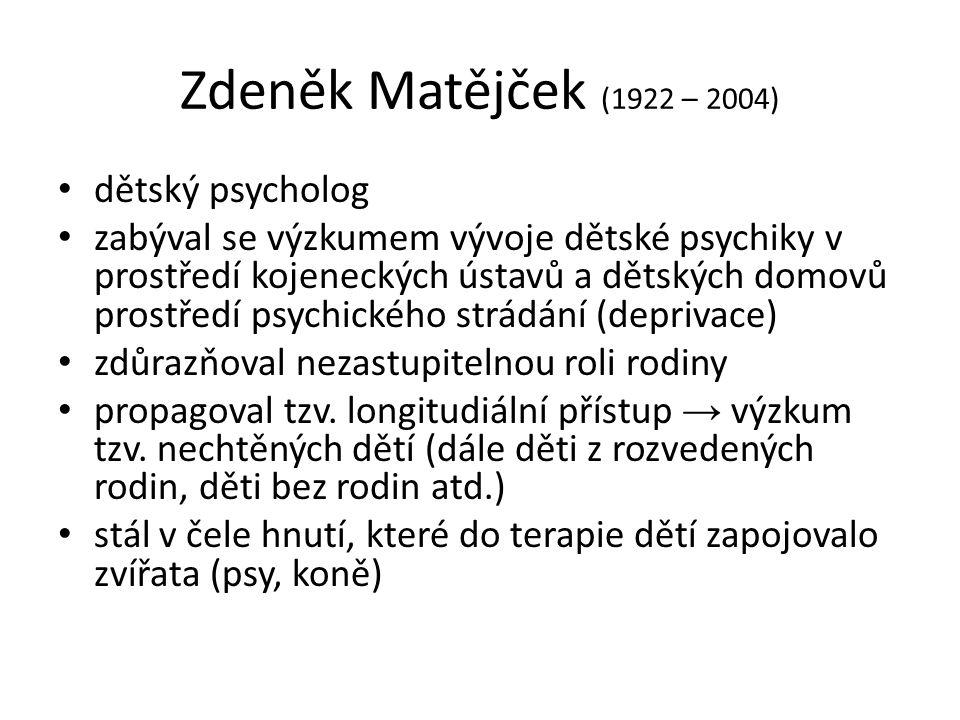 Zdeněk Matějček (1922 – 2004) dětský psycholog zabýval se výzkumem vývoje dětské psychiky v prostředí kojeneckých ústavů a dětských domovů prostředí p
