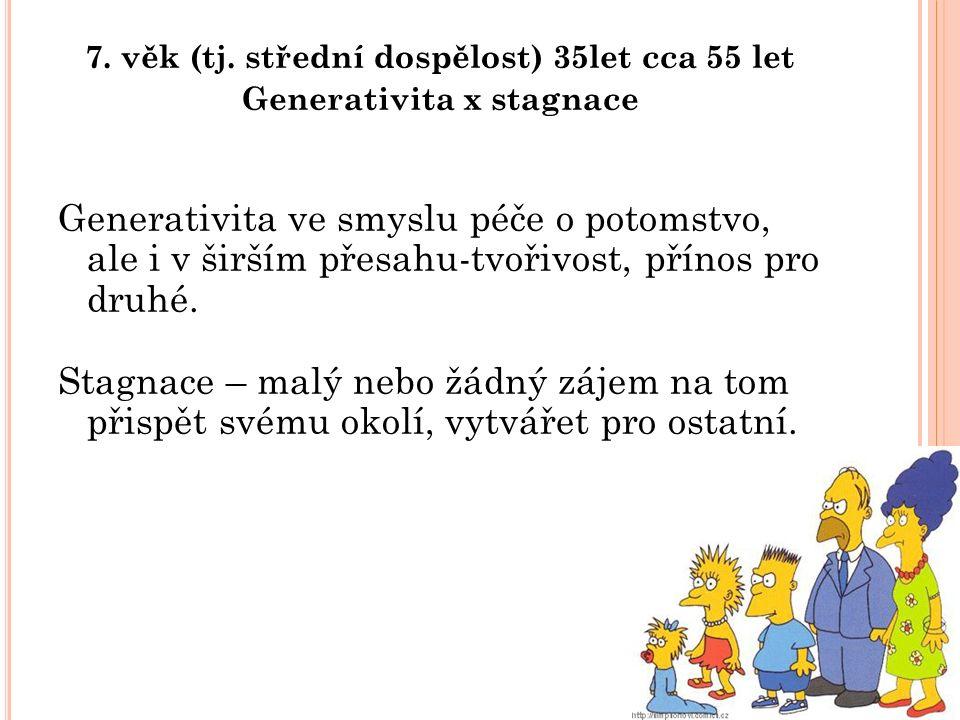 7. věk (tj. střední dospělost) 35let cca 55 let Generativita x stagnace Generativita ve smyslu péče o potomstvo, ale i v širším přesahu-tvořivost, pří