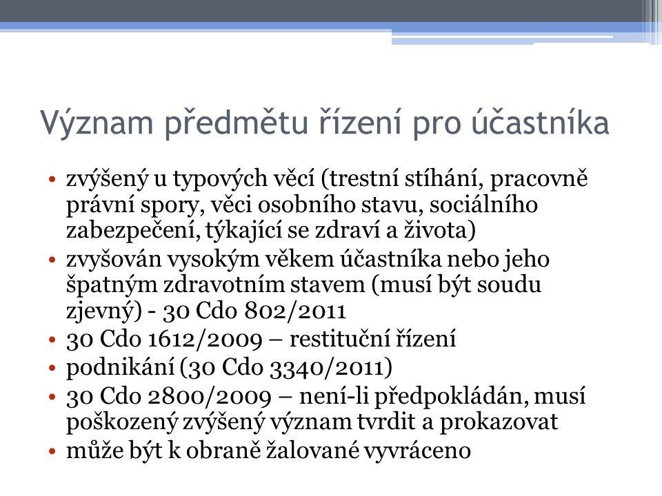 Význam předmětu řízení pro účastníka zvýšený u typových věcí (trestní stíhání, pracovně právní spory, věci osobního stavu, sociálního zabezpečení, týkající se zdraví a života) zvyšován vysokým věkem účastníka nebo jeho špatným zdravotním stavem (musí být soudu zjevný) - 30 Cdo 802/2011 30 Cdo 1612/2009 – restituční řízení podnikání (30 Cdo 3340/2011) 30 Cdo 2800/2009 – není-li předpokládán, musí poškozený zvýšený význam tvrdit a prokazovat může být k obraně žalované vyvráceno