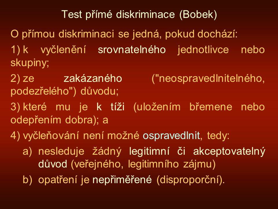 Test přímé diskriminace (Bobek) O přímou diskriminaci se jedná, pokud dochází: 1) k vyčlenění srovnatelného jednotlivce nebo skupiny; 2) ze zakázaného ( neospravedlnitelného, podezřelého ) důvodu; 3) které mu je k tíži (uložením břemene nebo odepřením dobra); a 4) vyčleňování není možné ospravedlnit, tedy: a)nesleduje žádný legitimní či akceptovatelný důvod (veřejného, legitimního zájmu) b)opatření je nepřiměřené (disproporční).