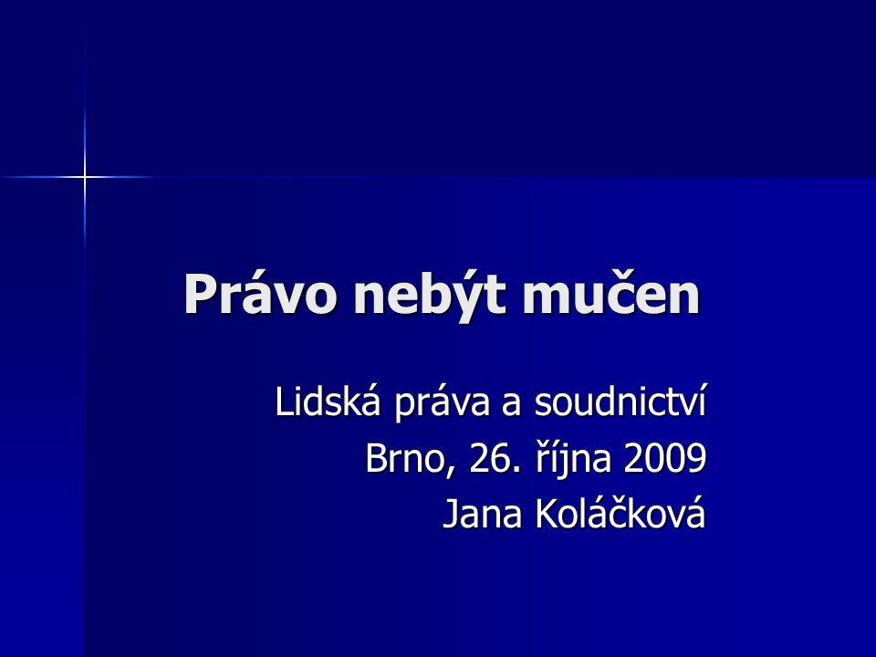 Právo nebýt mučen Lidská práva a soudnictví Brno, 26. října 2009 Jana Koláčková