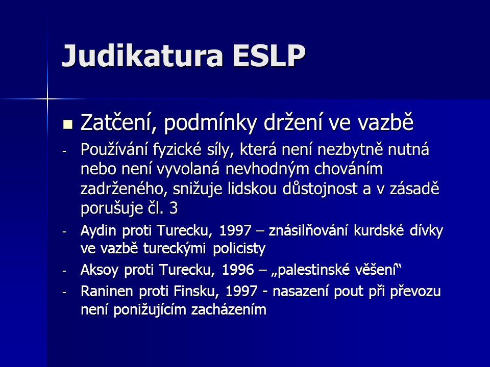 Judikatura ESLP Zatčení, podmínky držení ve vazbě Zatčení, podmínky držení ve vazbě - Používání fyzické síly, která není nezbytně nutná nebo není vyvolaná nevhodným chováním zadrženého, snižuje lidskou důstojnost a v zásadě porušuje čl.