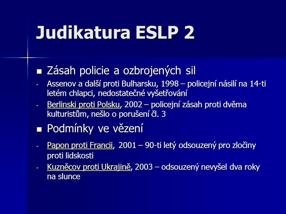 Judikatura ESLP 2 Zásah policie a ozbrojených sil Zásah policie a ozbrojených sil - Assenov a další proti Bulharsku, 1998 – policejní násilí na 14-ti letém chlapci, nedostatečné vyšetřování - Berlinski proti Polsku, 2002 – policejní zásah proti dvěma kulturistům, nešlo o porušení čl.