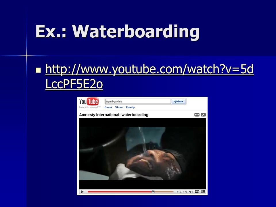 Ex.: Waterboarding http://www.youtube.com/watch?v=5d LccPF5E2o http://www.youtube.com/watch?v=5d LccPF5E2o http://www.youtube.com/watch?v=5d LccPF5E2o http://www.youtube.com/watch?v=5d LccPF5E2o