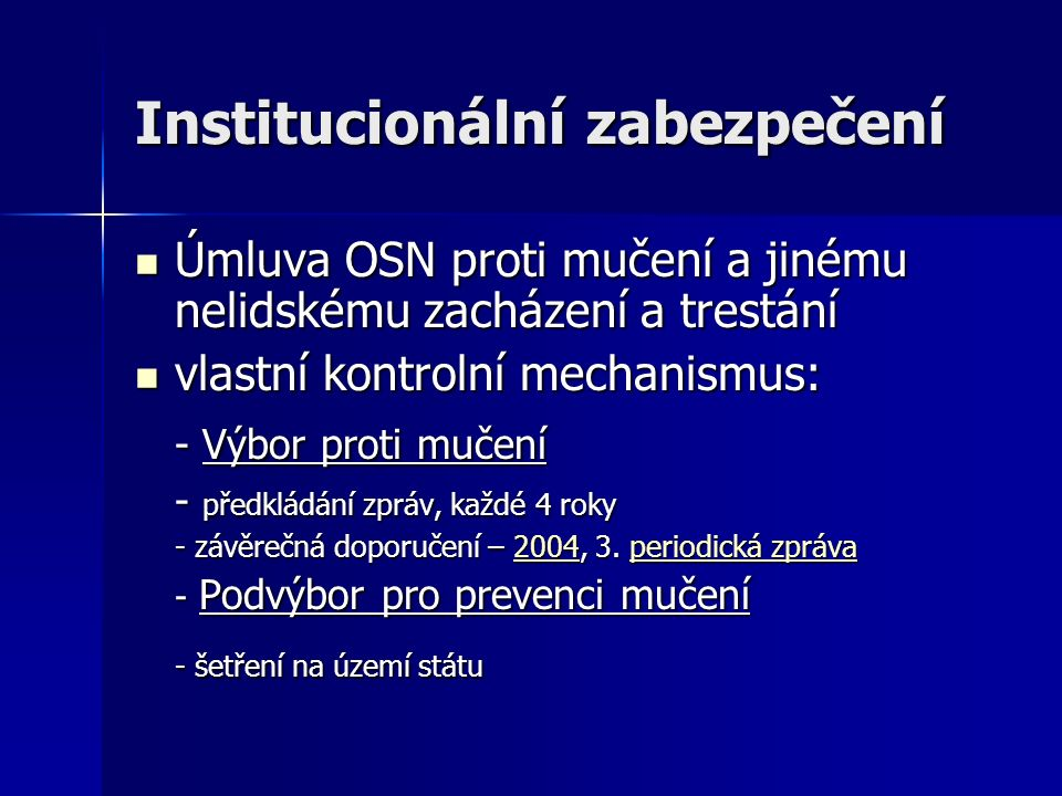 Institucionální zabezpečení Úmluva OSN proti mučení a jinému nelidskému zacházení a trestání Úmluva OSN proti mučení a jinému nelidskému zacházení a trestání vlastní kontrolní mechanismus: vlastní kontrolní mechanismus: - Výbor proti mučení - předkládání zpráv, každé 4 roky - závěrečná doporučení – 2004, 3.