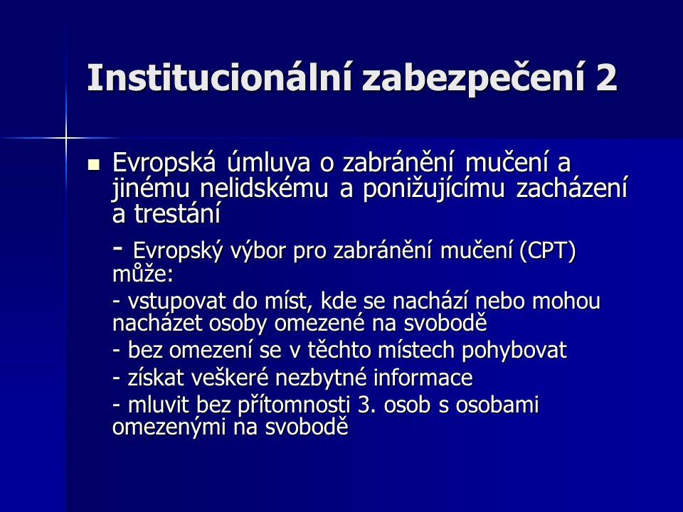 Institucionální zabezpečení 2 Evropská úmluva o zabránění mučení a jinému nelidskému a ponižujícímu zacházení a trestání Evropská úmluva o zabránění mučení a jinému nelidskému a ponižujícímu zacházení a trestání - Evropský výbor pro zabránění mučení (CPT) může: - vstupovat do míst, kde se nachází nebo mohou nacházet osoby omezené na svobodě - bez omezení se v těchto místech pohybovat - získat veškeré nezbytné informace - mluvit bez přítomnosti 3.