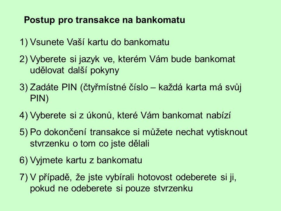 1)Vsunete Vaší kartu do bankomatu 2)Vyberete si jazyk ve, kterém Vám bude bankomat udělovat další pokyny 3)Zadáte PIN (čtyřmístné číslo – každá karta má svůj PIN) 4)Vyberete si z úkonů, které Vám bankomat nabízí 5)Po dokončení transakce si můžete nechat vytisknout stvrzenku o tom co jste dělali 6)Vyjmete kartu z bankomatu 7)V případě, že jste vybírali hotovost odeberete si ji, pokud ne odeberete si pouze stvrzenku Postup pro transakce na bankomatu