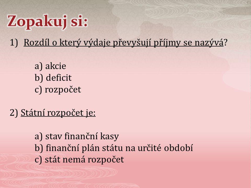 1)Rozdíl o který výdaje převyšují příjmy se nazývá? a) akcie b) deficit c) rozpočet 2) Státní rozpočet je: a) stav finanční kasy b) finanční plán stát