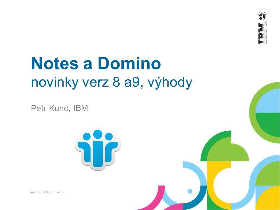 Notes a Domino novinky verz 8 a9, výhody Petr Kunc, IBM ©2013 IBM Corporation