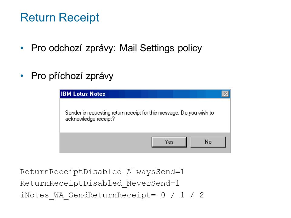 Return Receipt Pro odchozí zprávy: Mail Settings policy Pro příchozí zprávy ReturnReceiptDisabled_AlwaysSend=1 ReturnReceiptDisabled_NeverSend=1 iNotes_WA_SendReturnReceipt= 0 / 1 / 2