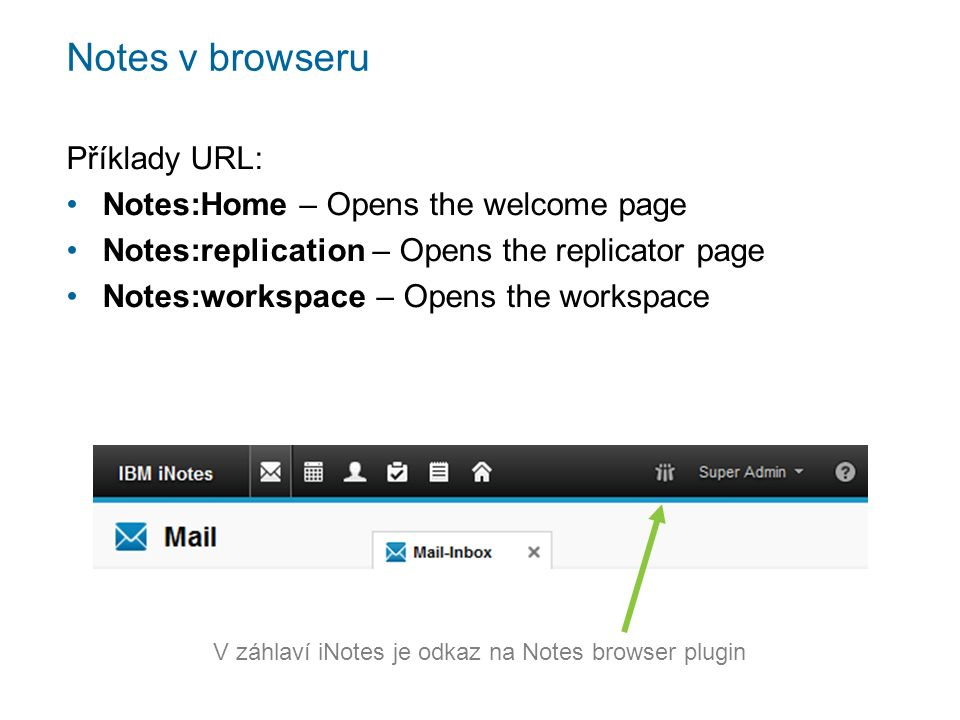Notes v browseru Příklady URL: Notes:Home – Opens the welcome page Notes:replication – Opens the replicator page Notes:workspace – Opens the workspace V záhlaví iNotes je odkaz na Notes browser plugin