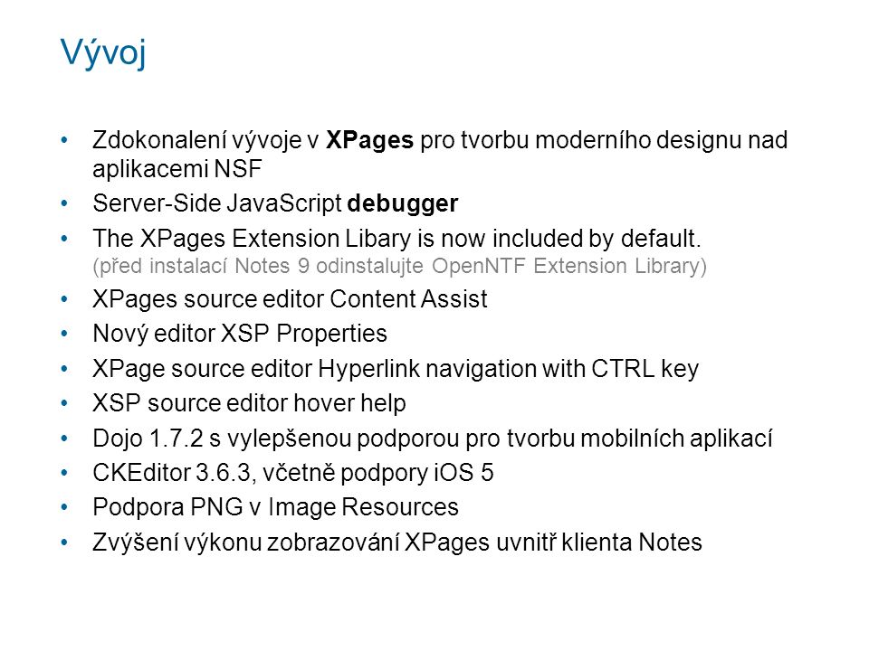 Vývoj Zdokonalení vývoje v XPages pro tvorbu moderního designu nad aplikacemi NSF Server-Side JavaScript debugger The XPages Extension Libary is now included by default.