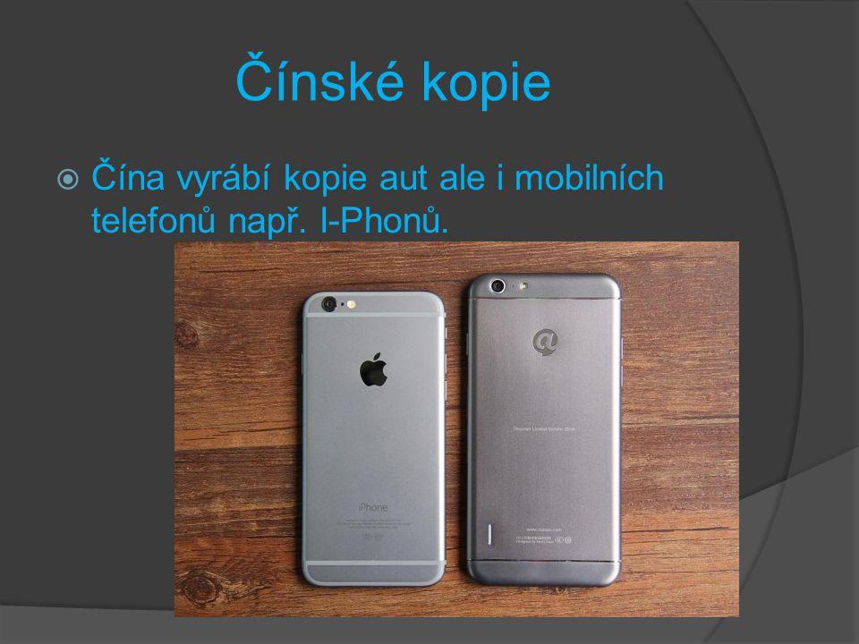 Čínské kopie  Čína vyrábí kopie aut ale i mobilních telefonů např. I-Phonů.
