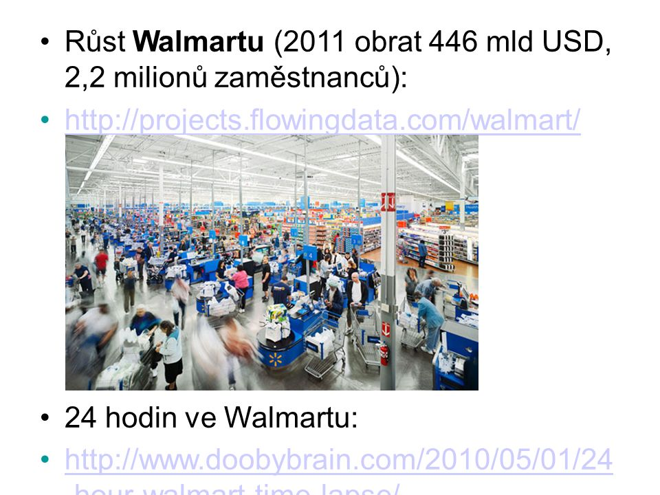 Růst Walmartu (2011 obrat 446 mld USD, 2,2 milionů zaměstnanců): http://projects.flowingdata.com/walmart/ 24 hodin ve Walmartu: http://www.doobybrain.com/2010/05/01/24 -hour-walmart-time-lapse/http://www.doobybrain.com/2010/05/01/24 -hour-walmart-time-lapse/