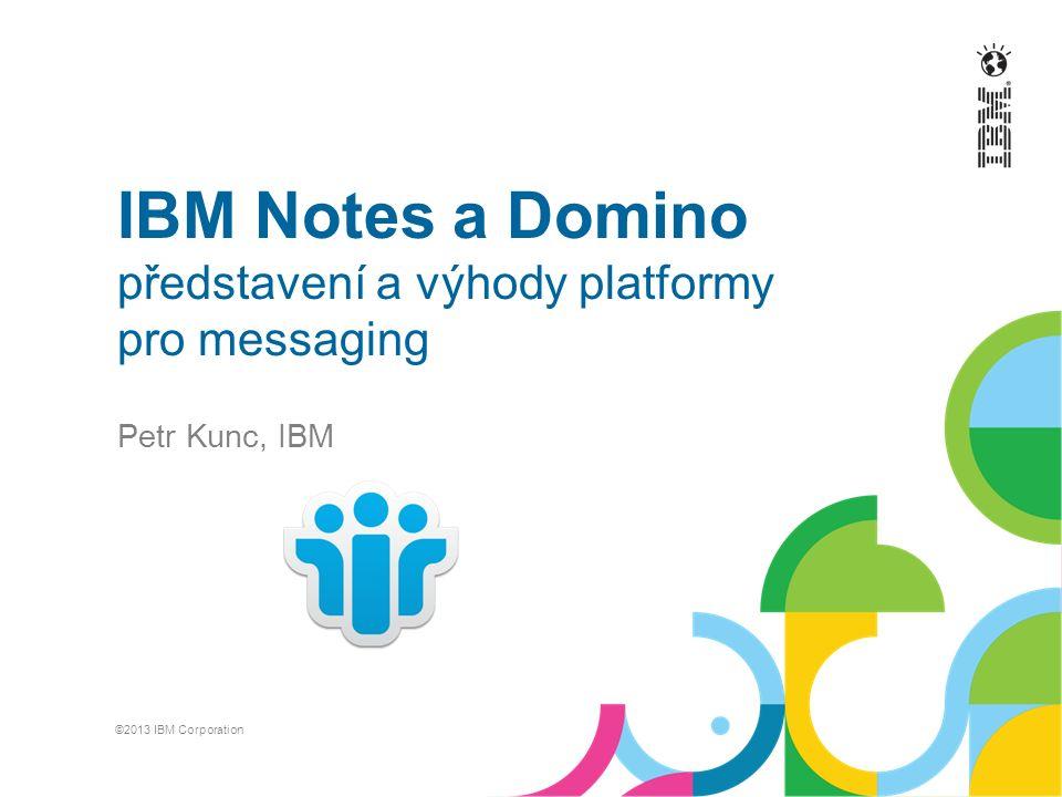 IBM Notes a Domino představení a výhody platformy pro messaging Petr Kunc, IBM ©2013 IBM Corporation