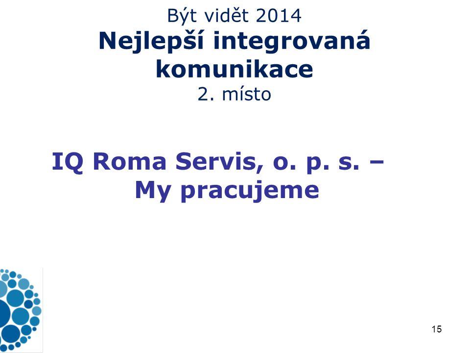 15 Být vidět 2014 Nejlepší integrovaná komunikace 2. místo IQ Roma Servis, o. p. s. – My pracujeme