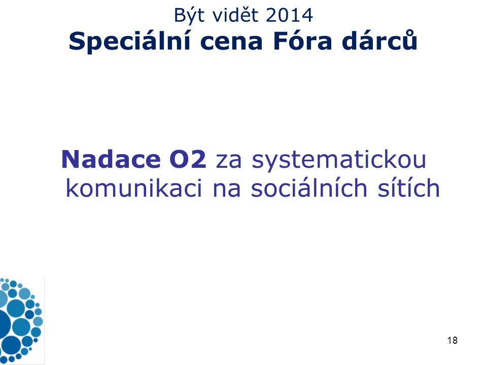 18 Být vidět 2014 Speciální cena Fóra dárců Nadace O2 za systematickou komunikaci na sociálních sítích Těšíme se na všechny vaše nápady a projekty Fórum dárců