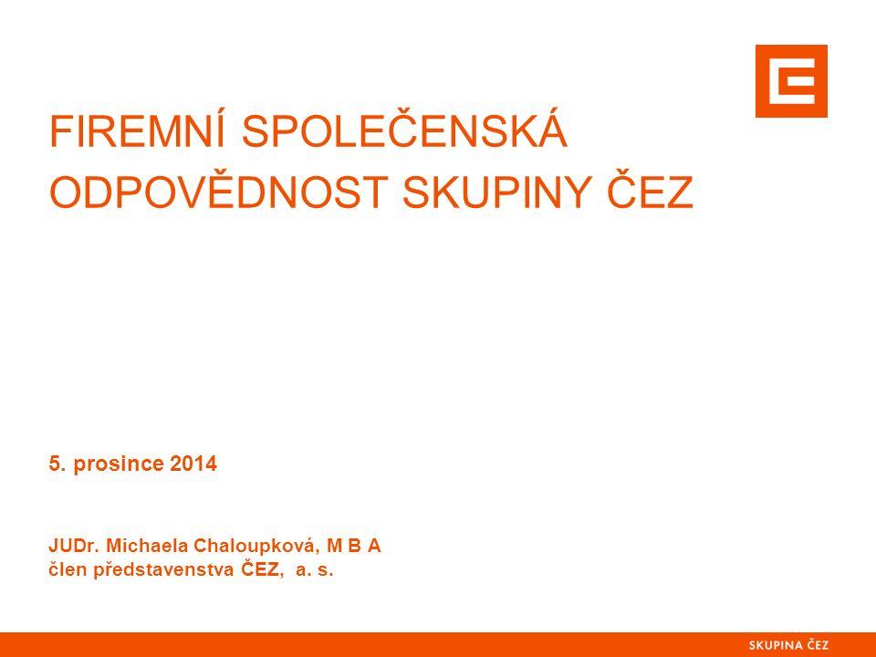 FIREMNÍ SPOLEČENSKÁ ODPOVĚDNOST SKUPINY ČEZ 5. prosince 2014 JUDr. Michaela Chaloupková, M B A člen představenstva ČEZ, a. s.