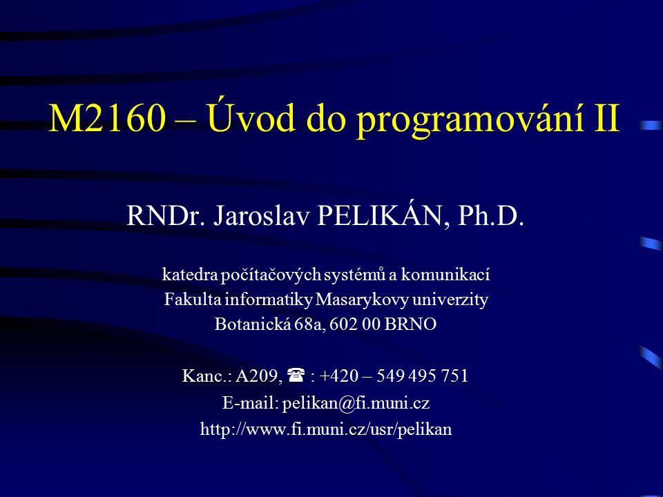 M2160 – Úvod do programování II RNDr. Jaroslav PELIKÁN, Ph.D.