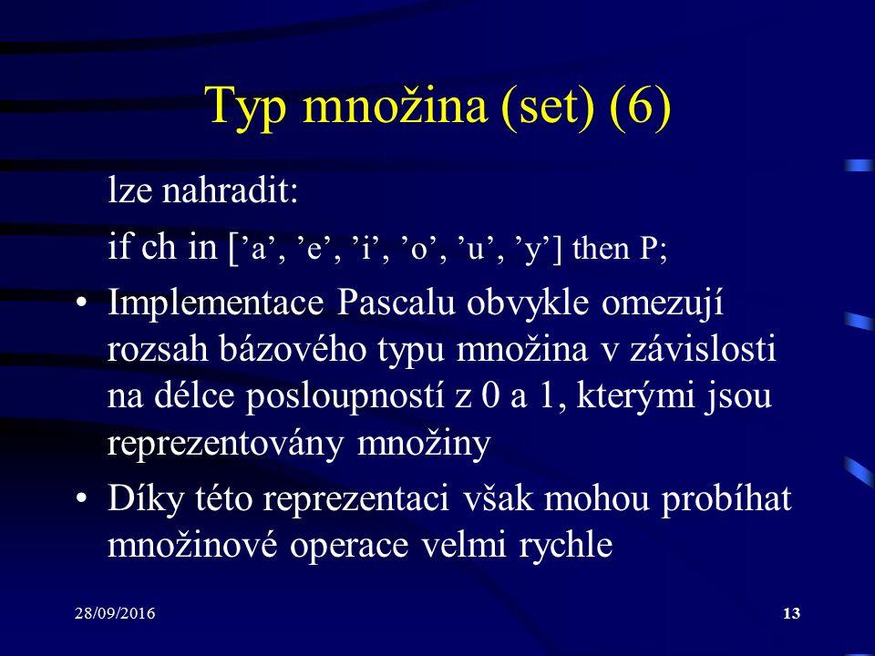 28/09/201613 Typ množina (set) (6) lze nahradit: if ch in [ 'a', 'e', 'i', 'o', 'u', 'y'] then P; Implementace Pascalu obvykle omezují rozsah bázového typu množina v závislosti na délce posloupností z 0 a 1, kterými jsou reprezentovány množiny Díky této reprezentaci však mohou probíhat množinové operace velmi rychle