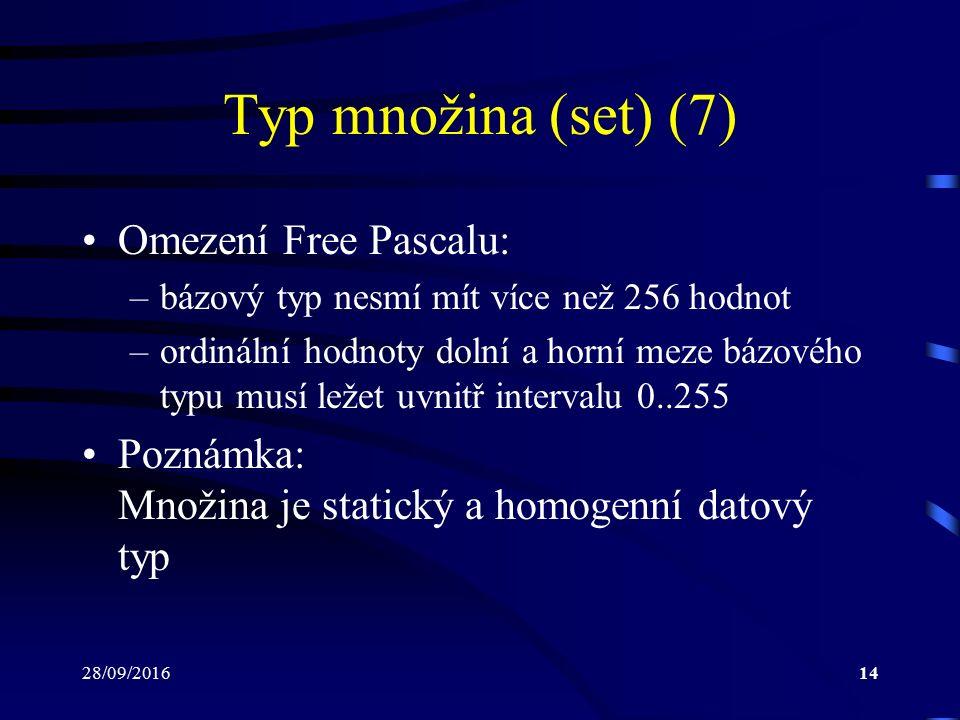 28/09/201614 Typ množina (set) (7) Omezení Free Pascalu: –bázový typ nesmí mít více než 256 hodnot –ordinální hodnoty dolní a horní meze bázového typu musí ležet uvnitř intervalu 0..255 Poznámka: Množina je statický a homogenní datový typ