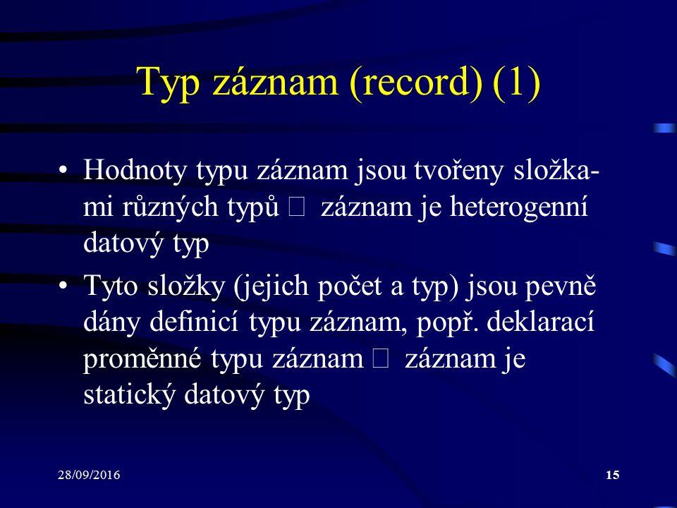 28/09/201615 Typ záznam (record) (1) Hodnoty typu záznam jsou tvořeny složka- mi různých typů  záznam je heterogenní datový typ Tyto složky (jejich počet a typ) jsou pevně dány definicí typu záznam, popř.