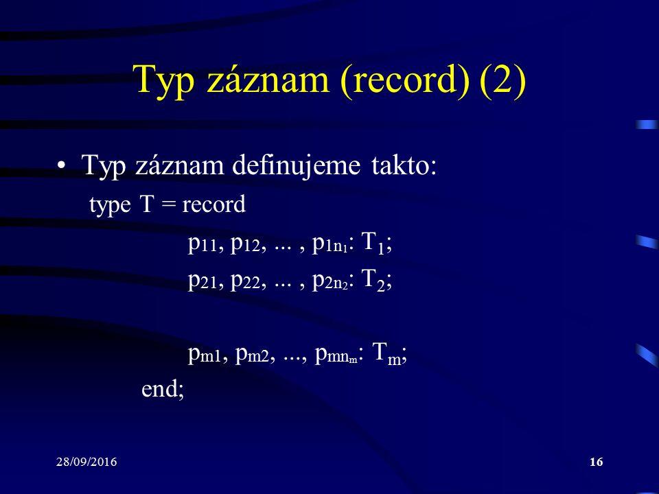 28/09/201616 Typ záznam (record) (2) Typ záznam definujeme takto: type T = record p 11, p 12,..., p 1n 1 : T 1 ; p 21, p 22,..., p 2n 2 : T 2 ; p m1, p m2,..., p mn m : T m ; end;