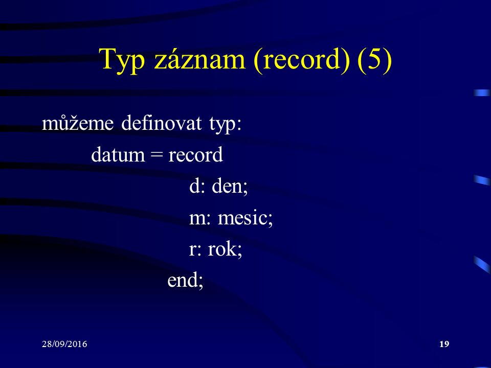 28/09/201619 Typ záznam (record) (5) můžeme definovat typ: datum = record d: den; m: mesic; r: rok; end;