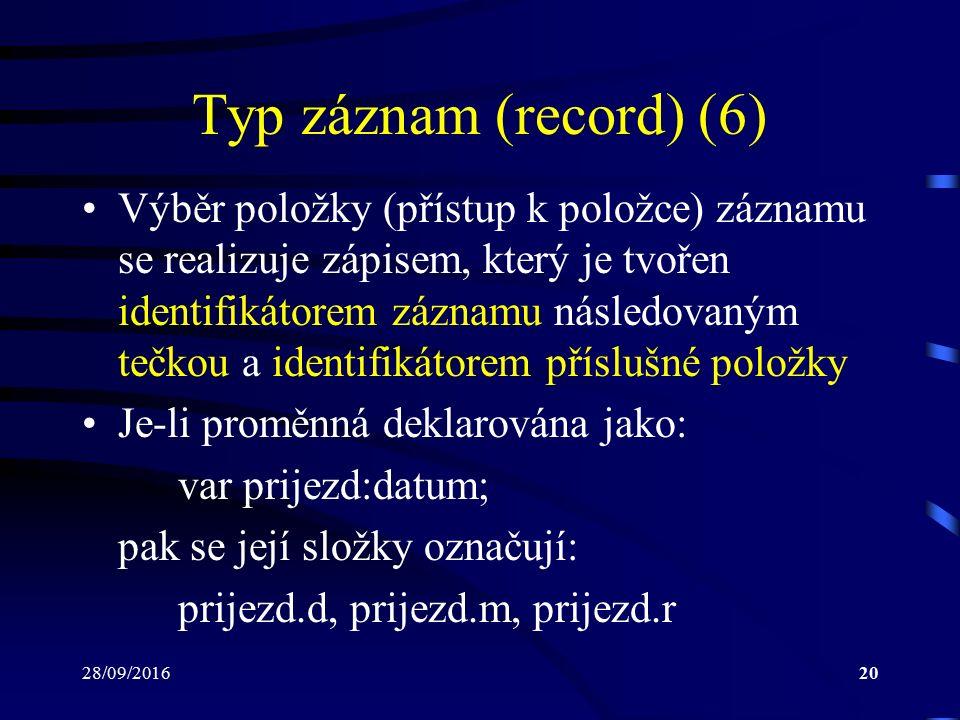 28/09/201620 Typ záznam (record) (6) Výběr položky (přístup k položce) záznamu se realizuje zápisem, který je tvořen identifikátorem záznamu následovaným tečkou a identifikátorem příslušné položky Je-li proměnná deklarována jako: var prijezd:datum; pak se její složky označují: prijezd.d, prijezd.m, prijezd.r