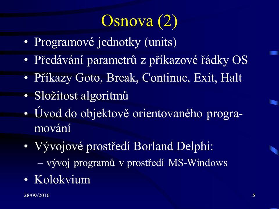 28/09/20165 Osnova (2) Programové jednotky (units) Předávání parametrů z příkazové řádky OS Příkazy Goto, Break, Continue, Exit, Halt Složitost algoritmů Úvod do objektově orientovaného progra- mování Vývojové prostředí Borland Delphi: –vývoj programů v prostředí MS-Windows Kolokvium